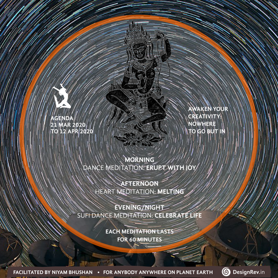 Agenda of Awaken Your Creativity: Nowhere to Go But In. Dance Meditation facilitated by Niyam Bhushan, 21 Mar 2020 to 12 Apr 2020. For anybody anywhere on planet Earth