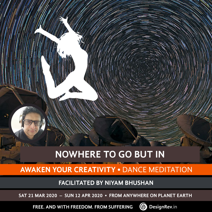 Awaken Your Creativity: Nowhere To Go But In. Dance Meditation. 21 Mar to 12 Apr 2020. From anywhere on Planet Earth. Facilitated by Niyam Bhushan. DesignRev.in